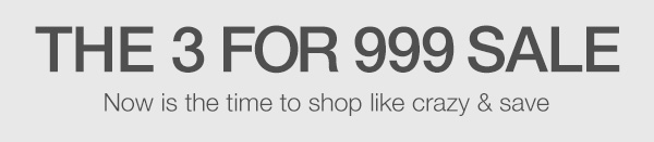 THE 3 FOR 999 SALE