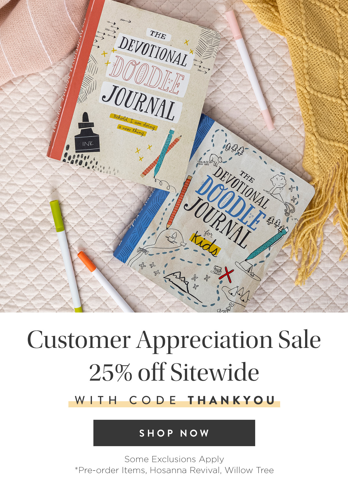 Customer Appreciation Sale - 25% off Sitewide with code THANKYOU - Some Exclusions Apply *DaySpring Hope & Encouragement Bible Pre-order, Hosanna Revival, Willow Tree > Shop Now