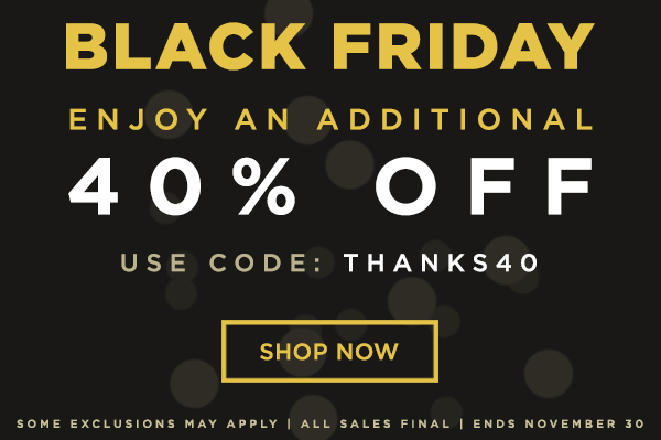In-Store & Online - Black Friday - Enjoy An Additional 40% Off - Use Code: THANKS40 - Some Exclusions May Apply - All Sales Final - Ends November 30
