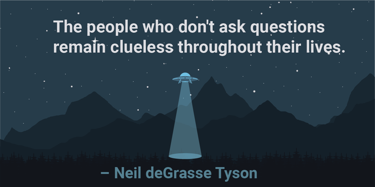 The people who don't ask questions remain clueless throughout their lives.