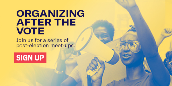 Organizing after the vote: Join us for a series of post-election virtual meet-ups. Sign up below.