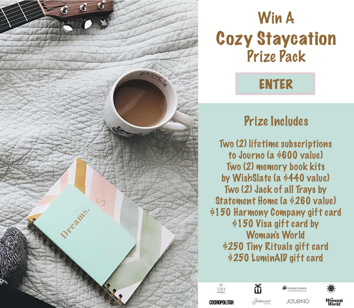 Enter for a chance to win 2 lifetime subscriptions to Journo valued at $600, 2 memory book kits by WishSlate valued at $440, 2 Jack of all Trays by Statement Home valued at $260, a $150 gift card to The Harmony Company, a $150 Visa gift card by Woman's World, a $250 gift card to Tiny Rituals, and a $250 Gift Card to LuminAID