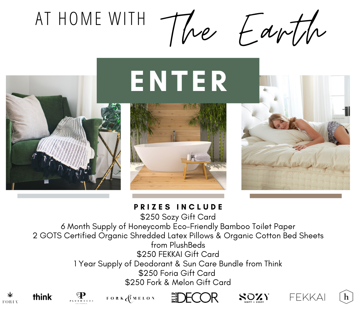 Enter for a chance to win: $250 Sozy Gift Card, 6 Month Supply of Honeycomb Eco-Friendly Bamboo Toilet Paper, 2 GOTS Certified Organic Shredded Latex Pillows & Organic Cotton Bed Sheets from PlushBeds, $250 FEKKAI Gift Card, 1 Year Supply of Deodorant & Sun Care Bundle from Think, $250 Foria Gift Card , $250 Fork & Melon Gift Card