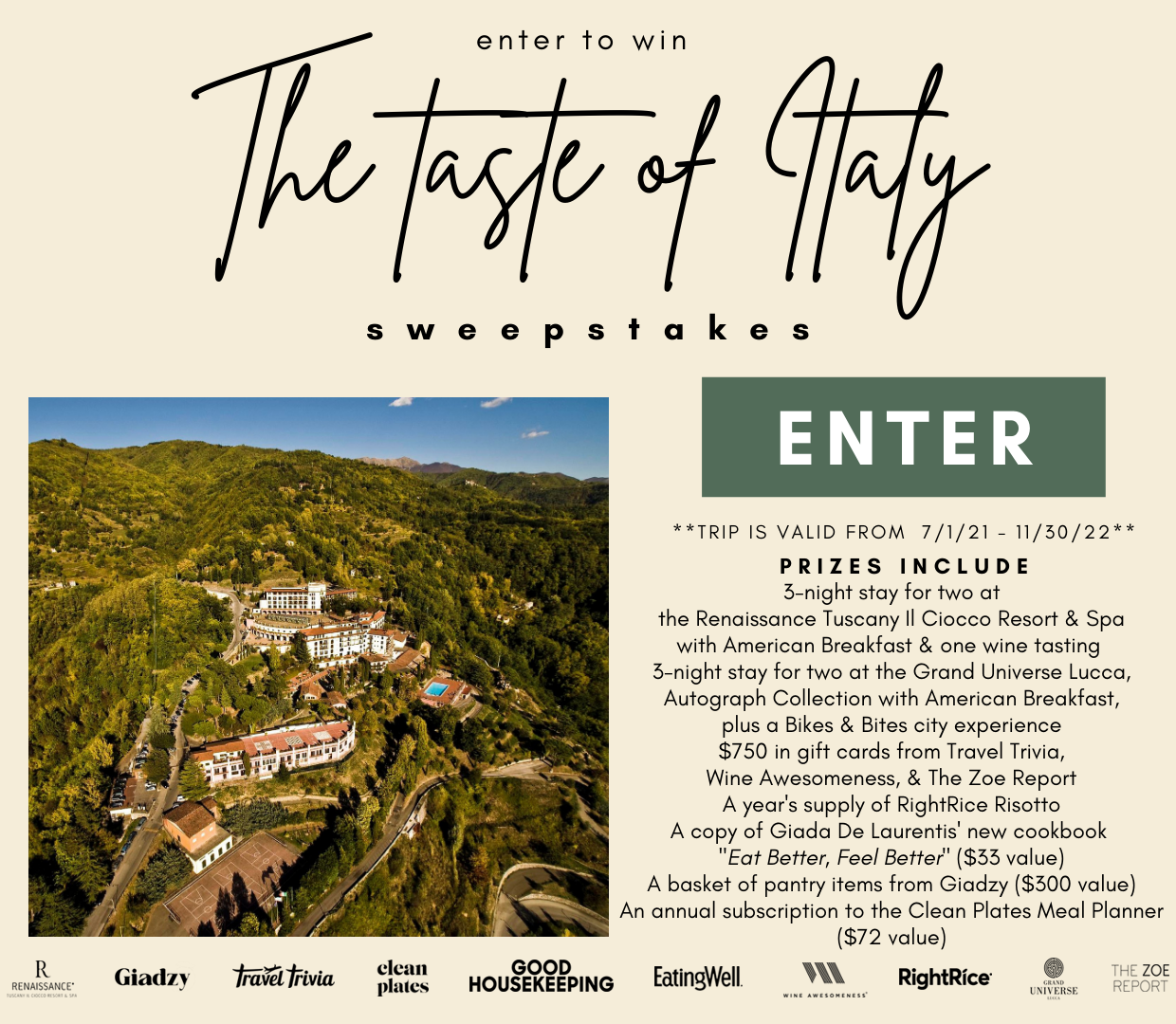 Enter for a chance to win: A 3-night stay for two at the Renaissance Tuscany Il Ciocco Resort & Spa with american breakfast and one (1) wine tasting; A 3-night stay for two at the, brand new, Grand Universe Lucca, Autograph Xollection with american breakfast; Plus a Bikes & Bites city experience, $750 in gift cards from Travel Trivia, Wine Awesomeness and The Zoe Report; A year's supply of creamy, dairy-free and protein-packed RightRice Risotto; A copy of Giada De Laurentis' new cookbook 'Eat Better, Feel Better' ($33 value); A basket of pantry items from Giadzy ($300 value), and an annual subscription to the Clean Plates Meal Planner ($72 value).
