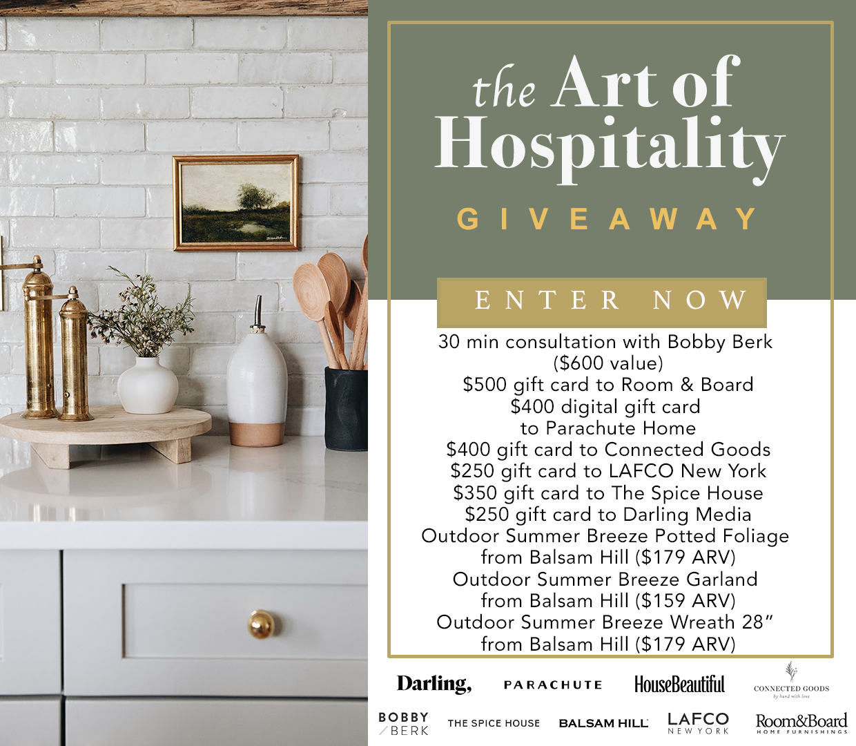Enter the Art of Hospitality giveaway for your chance to win: A 30 min consultation with Bobby Berk ($600 value), $500 gift card to Room & Board, a $400 digital gift card to Parachute Home, a $400 gift card to Connected Goods, a $250 gift card to LAFCO New York, a $350 gift card to The Spice House, a $250 gift card to Darling Media, an Outdoor Summer Breeze Potted Foliage from Balsam Hill ($179 ARV); An Outdoor Summer Breeze Garland from Balsam Hill ($159 ARV); and an Outdoor Summer Breeze Wreath 28