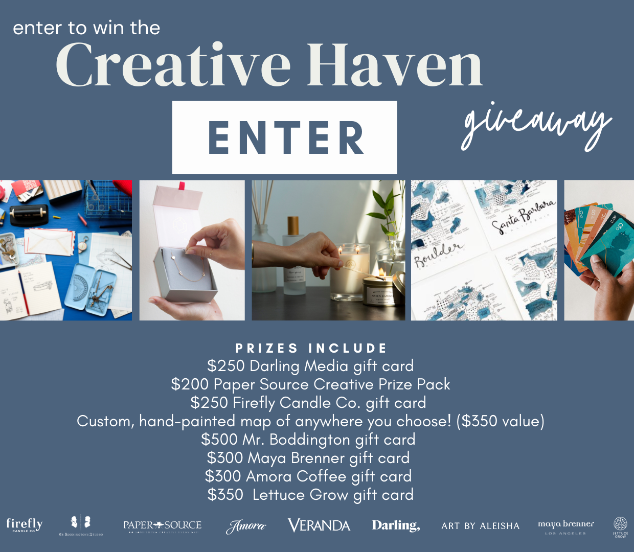 Enter for a chance to win: A $250 Darling Media gift card, a $200 Paper Source Creative Prize Pack, a $250 Firefly Candle Co. gift card; A custom, hand-painted map of anywhere you choose! ($350 value), a $500 Mr. Boddington gift card, a $300 Maya Brenner gift card, a $300 Amora Coffee gift card, and a $350 Lettuce Grow gift card.