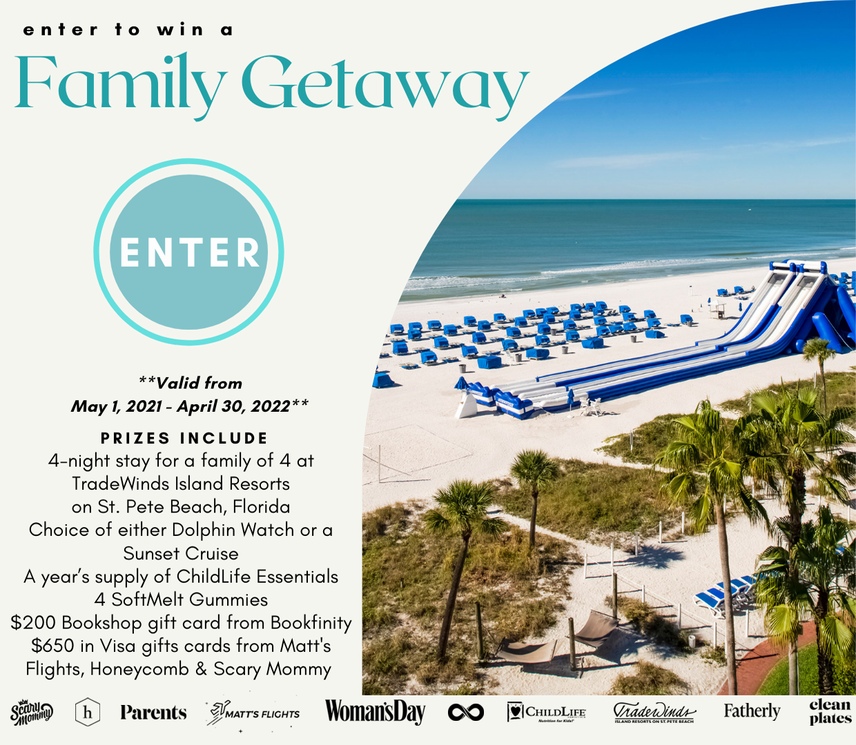 Enter for a chance to win: 4-night stay for a family of 4 at Tradewinds Islands Resorts on St. Pete Beach, Florida, Choice of either Dolphin Watch or Sunset Cruise, A year's supply of ChildLife Essentials 4 SoftMelt Gummies, $200 Bookshop gift card from Bookfinity, $650 in Visa gifts cards from Matt's Flights, Honeycomb & Scary Mommy