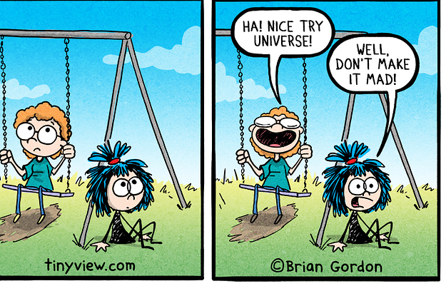 Two panels of a comic: On left, one person sits on a swing, another sits on the lawn next to them. On right: The person on the swing says ''Ha! Nice try universe!'' and the person on the floor says ''Well don't make it mad!''