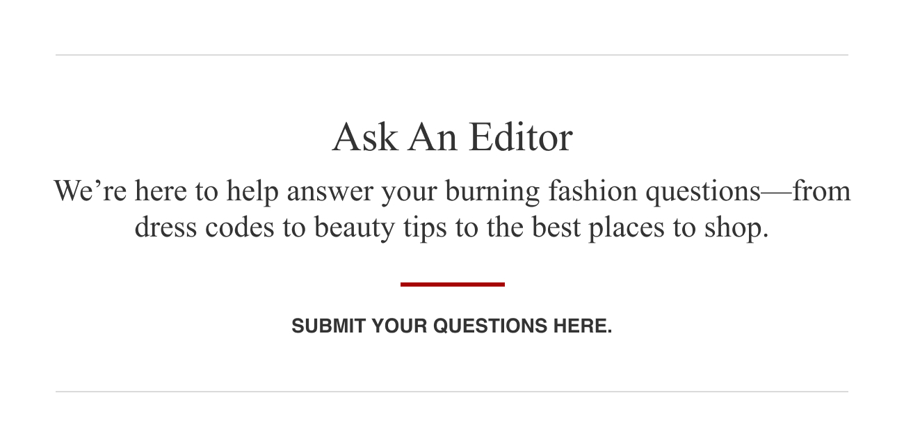 Ask an editor. We're here to help answer your burning fashion questions—from dress codes to beauty tips to the best places to shop. Submit your questions here.