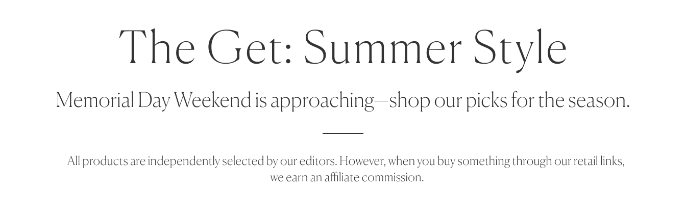 (image) The Get: Summer Style   All products are independently selected by our editors. However, when you buy something through our retail links, we earn an affiliate commission.